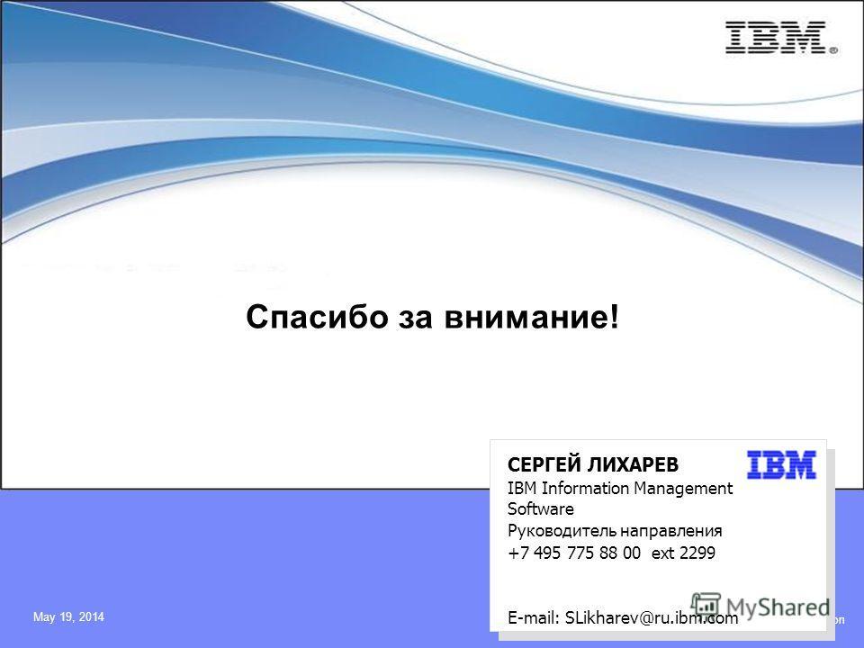 © 2009 IBM Corporation May 19, 2014 Спасибо за внимание! СЕРГЕЙ ЛИХАРЕВ IBM Information Management Software Руководитель направления +7 495 775 88 00 ext 2299 E-mail: SLikharev@ru.ibm.com