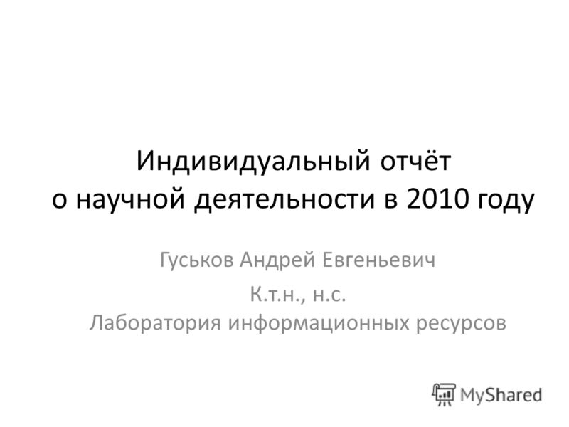 Индивидуальный отчёт о научной деятельности в 2010 году Гуськов Андрей Евгеньевич К.т.н., н.с. Лаборатория информационных ресурсов