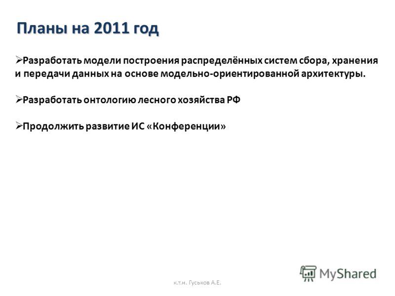 Планы на 2011 год Разработать модели построения распределённых систем сбора, хранения и передачи данных на основе модельно-ориентированной архитектуры. Разработать онтологию лесного хозяйства РФ Продолжить развитие ИС «Конференции» к.т.н. Гуськов А.Е