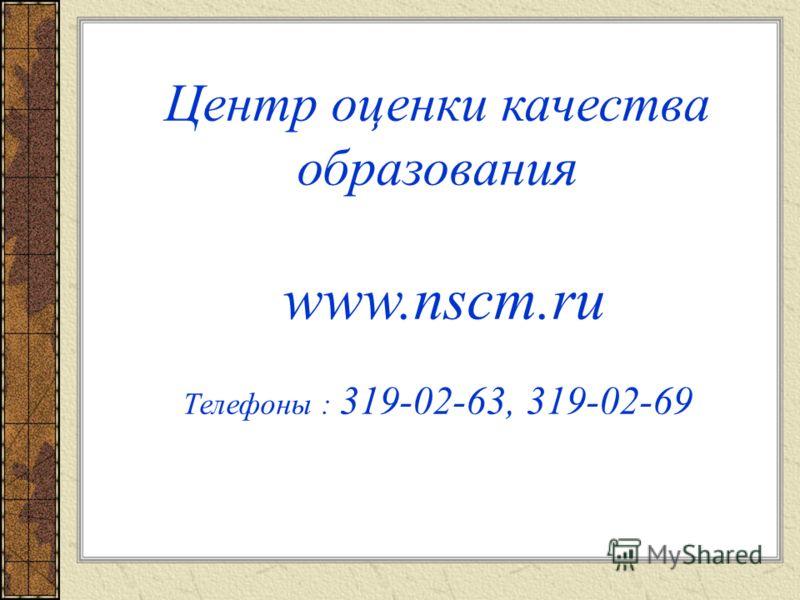 Центр оценки качества образования www.nscm.ru Телефоны : 319-02-63, 319-02-69