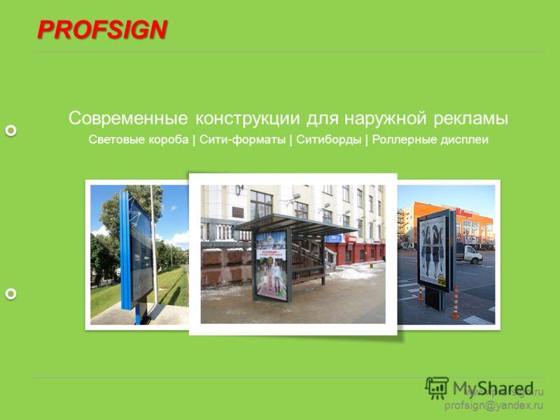 PROFSIGN www.profsign.ru profsign@yandex.ru Современные конструкции для наружной рекламы Световые короба | Сити-форматы | Ситиборды | Роллерные дисплеи