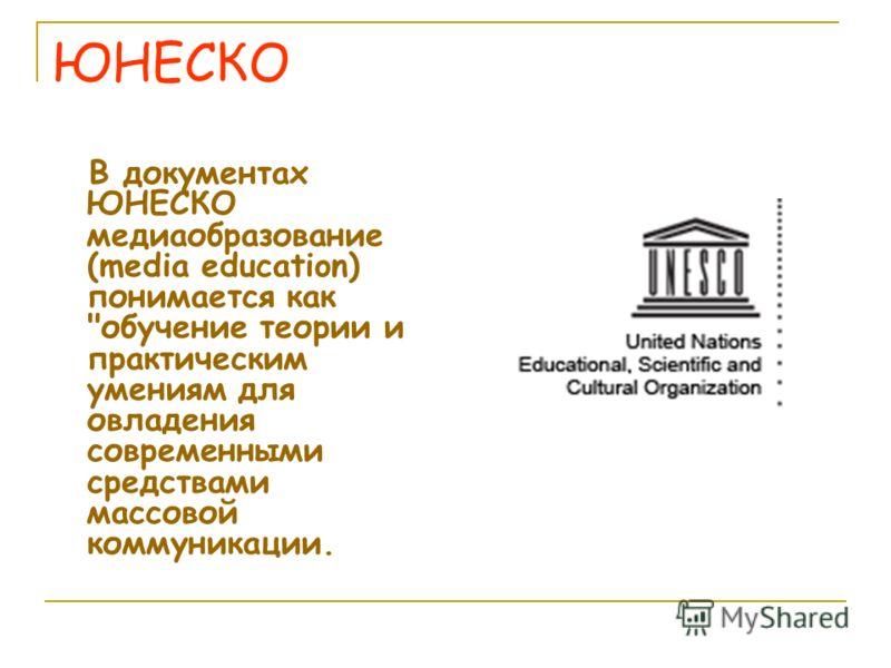 ЮНЕСКО В документах ЮНЕСКО медиаобразование (media education) понимается как обучение теории и практическим умениям для овладения современными средствами массовой коммуникации.