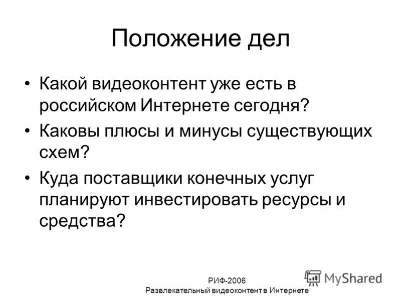 РИФ-2006 Развлекательный видеоконтент в Интернете Положение дел Какой видеоконтент уже есть в российском Интернете сегодня? Каковы плюсы и минусы существующих схем? Куда поставщики конечных услуг планируют инвестировать ресурсы и средства?