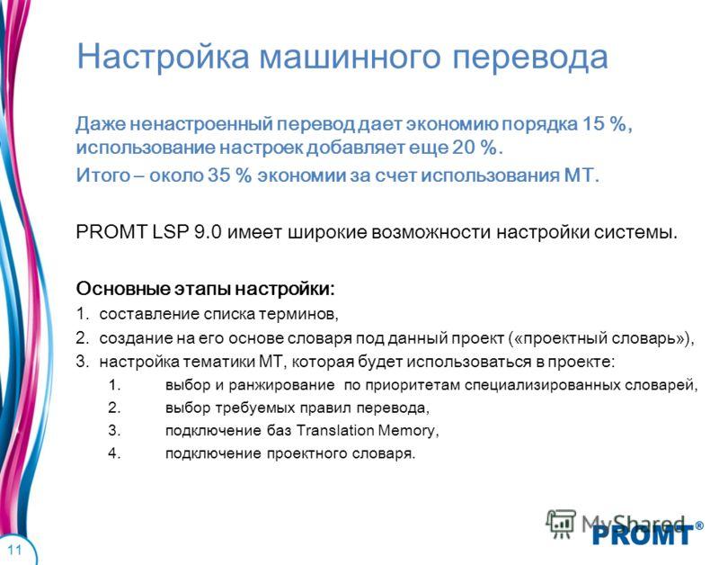 Настройка машинного перевода Даже ненастроенный перевод дает экономию порядка 15 %, использование настроек добавляет еще 20 %. Итого – около 35 % экономии за счет использования МТ. PROMT LSP 9.0 имеет широкие возможности настройки системы. Основные э