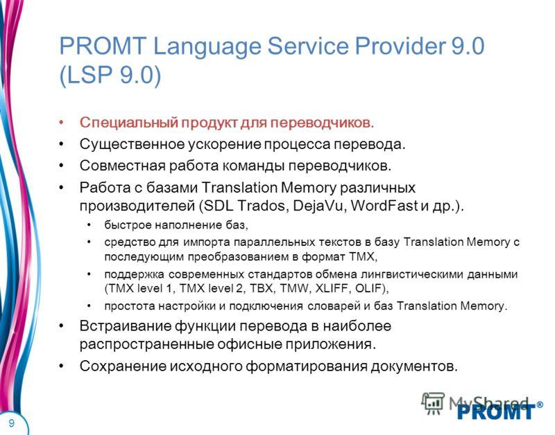 PROMT Language Service Provider 9.0 (LSP 9.0) Специальный продукт для переводчиков. Существенное ускорение процесса перевода. Совместная работа команды переводчиков. Работа с базами Translation Memory различных производителей (SDL Trados, DejaVu, Wor