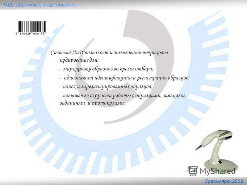 Красноярск 2009. ЛаД: Штриховое кодирование Система ЛаД позволяет использовать штриховое кодирование для: - маркировки образцов во время отбора; - однозначной идентификации и регистрации образцов; - поиск а зарегистрированных образцов; - повышения ск