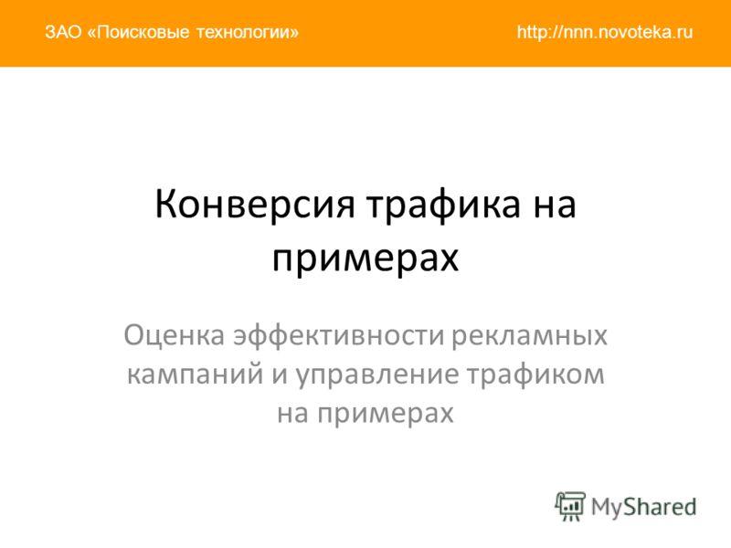 http://nnn.novoteka.ruЗАО «Поисковые технологии» Конверсия трафика на примерах Оценка эффективности рекламных кампаний и управление трафиком на примерах