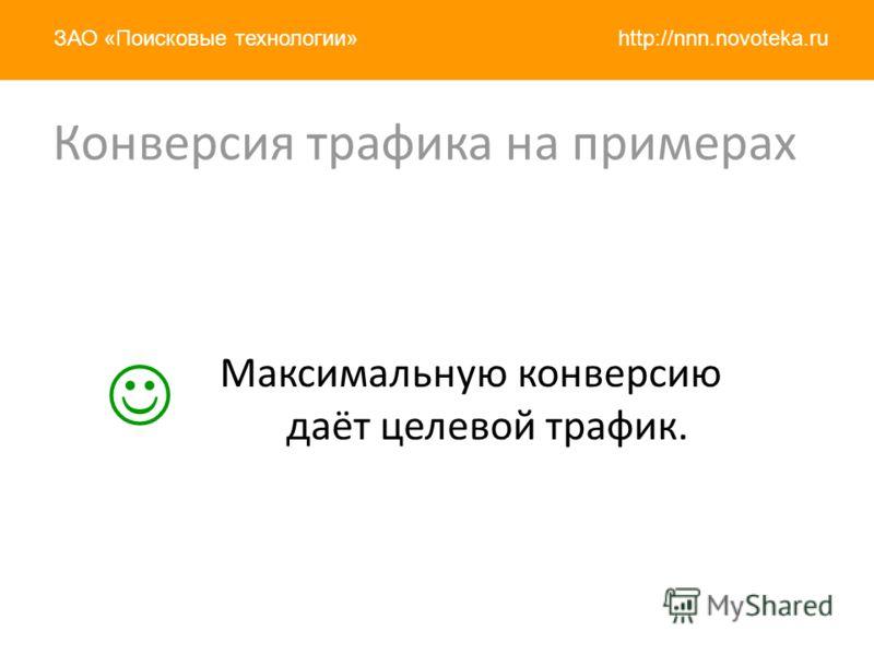 http://nnn.novoteka.ruЗАО «Поисковые технологии» Конверсия трафика на примерах Максимальную конверсию даёт целевой трафик.