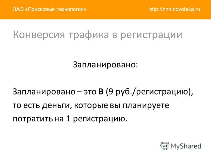 http://nnn.novoteka.ruЗАО «Поисковые технологии» Запланировано: Запланировано – это B (9 руб./регистрацию), то есть деньги, которые вы планируете потратить на 1 регистрацию. Конверсия трафика в регистрации