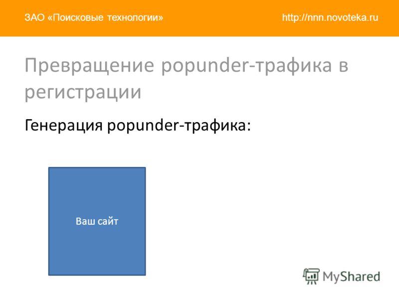 http://nnn.novoteka.ruЗАО «Поисковые технологии» Генерация popunder-трафика: Ваш сайт Превращение popunder-трафика в регистрации