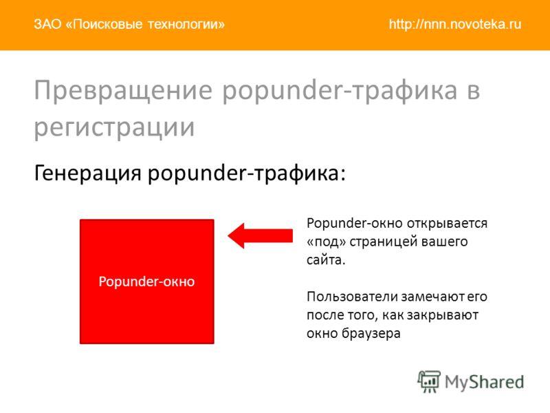 http://nnn.novoteka.ruЗАО «Поисковые технологии» Превращение popunder-трафика в регистрации Генерация popunder-трафика: Popunder-окно Popunder-окно открывается «под» страницей вашего сайта. Пользователи замечают его после того, как закрывают окно бра