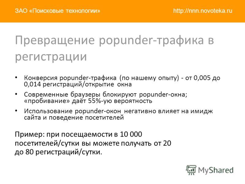 http://nnn.novoteka.ruЗАО «Поисковые технологии» Конверсия popunder-трафика (по нашему опыту) - от 0,005 до 0,014 регистраций/открытие окна Современные браузеры блокируют popunder-окна; «пробивание» даёт 55%-ую вероятность Использование popunder-окон