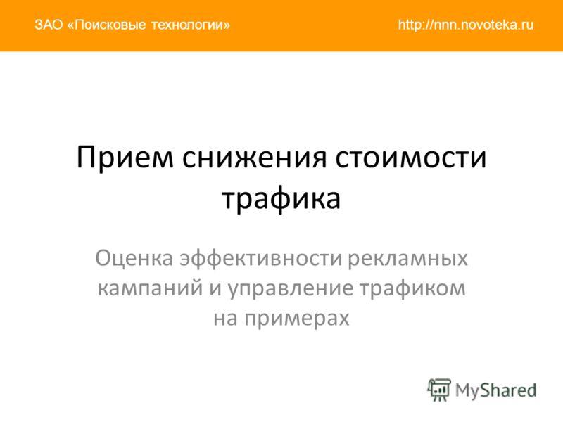 http://nnn.novoteka.ruЗАО «Поисковые технологии» Прием снижения стоимости трафика Оценка эффективности рекламных кампаний и управление трафиком на примерах
