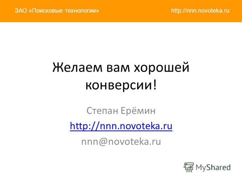 http://nnn.novoteka.ruЗАО «Поисковые технологии» Желаем вам хорошей конверсии! Степан Ерёмин http://nnn.novoteka.ru nnn@novoteka.ru