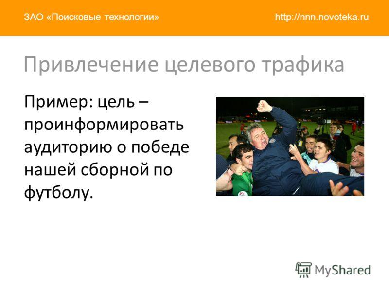 http://nnn.novoteka.ruЗАО «Поисковые технологии» Пример: цель – проинформировать аудиторию о победе нашей сборной по футболу. Привлечение целевого трафика