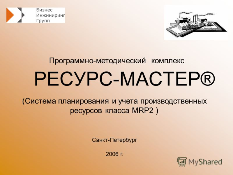 РЕСУРС-МАСТЕР® Программно-методический комплекс Санкт-Петербург 2006 г. (Система планирования и учета производственных ресурсов класса MRP2 )