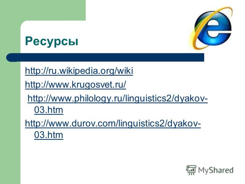 Ресурсы http://ru.wikipedia.org/wiki http://www.krugosvet.ru/ http://www.philology.ru/linguistics2/dyakov- 03.htmhttp://www.philology.ru/linguistics2/dyakov- 03.htm http://www.durov.com/linguistics2/dyakov- 03.htm