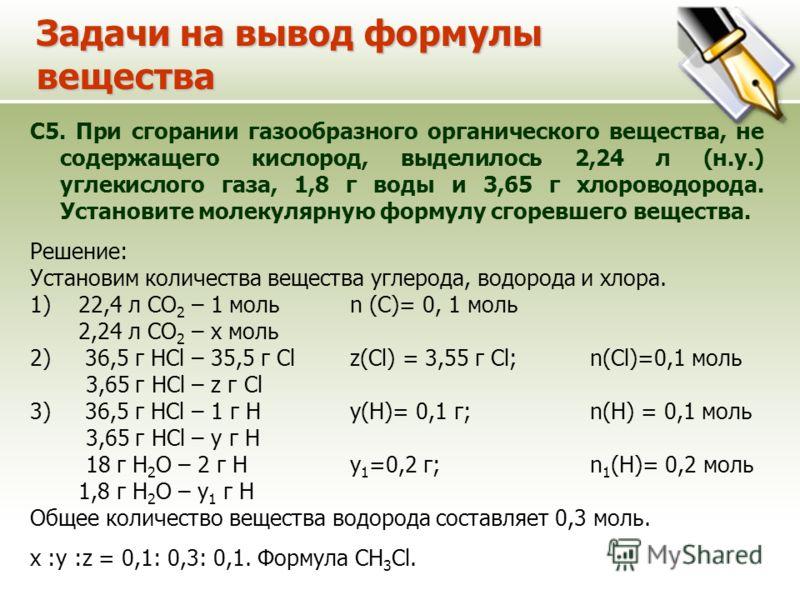 Задачи на вывод формулы вещества С5. При сгорании газообразного органического вещества, не содержащего кислород, выделилось 2,24 л (н.у.) углекислого газа, 1,8 г воды и 3,65 г хлороводорода. Установите молекулярную формулу сгоревшего вещества. Решени