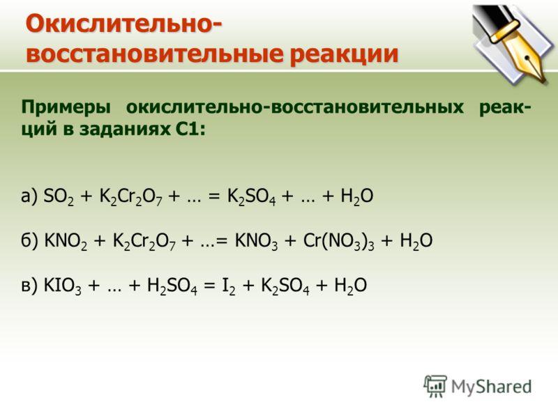 Окислительно- восстановительные реакции Примеры окислительно-восстановительных реак- ций в заданиях С1: a) SO 2 + K 2 Cr 2 O 7 + … = K 2 SO 4 + … + H 2 O б) KNO 2 + K 2 Cr 2 O 7 + …= KNO 3 + Cr(NO 3 ) 3 + H 2 O в) KIO 3 + … + H 2 SO 4 = I 2 + K 2 SO