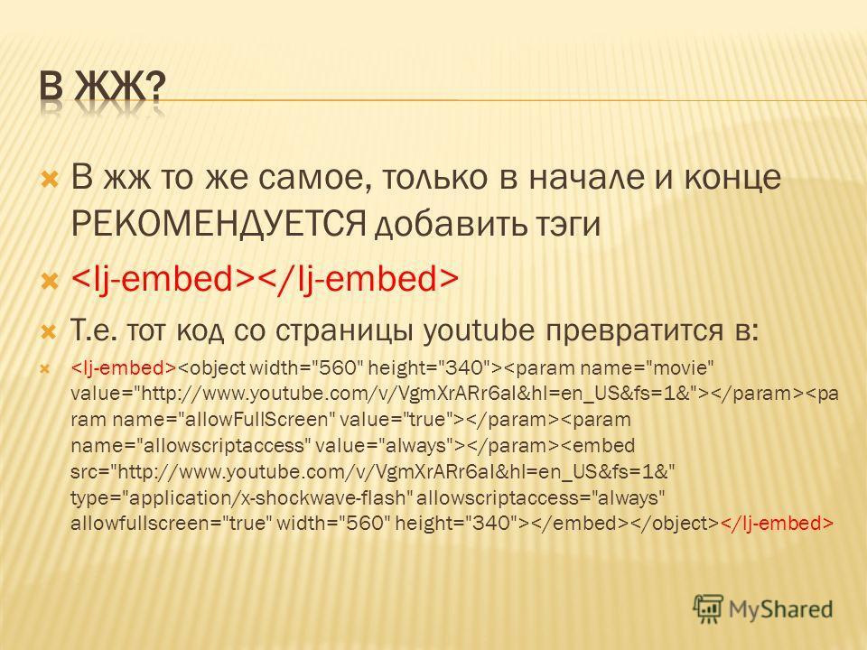 В жж то же самое, только в начале и конце РЕКОМЕНДУЕТСЯ добавить тэги Т.е. тот код со страницы youtube превратится в: