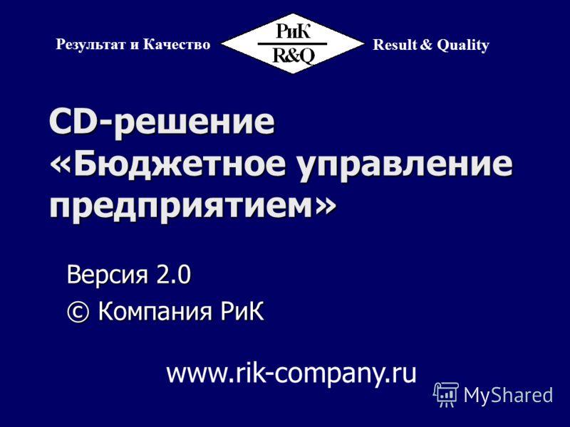 CD-решение «Бюджетное управление предприятием» Версия 2.0 © Компания РиК Результат и Качество Result & Quality www.rik-company.ru
