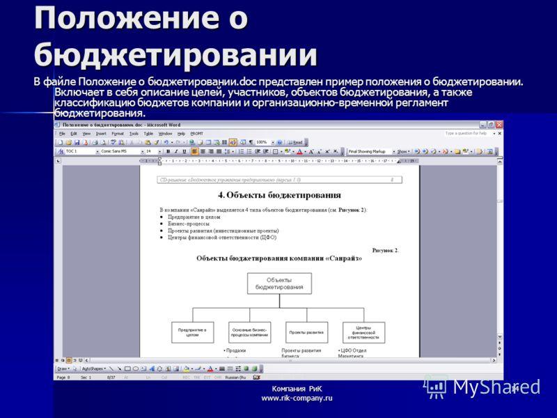 Компания РиК www.rik-company.ru 14 Положение о бюджетировании В файле Положение о бюджетировании.doc представлен пример положения о бюджетировании. Включает в себя описание целей, участников, объектов бюджетирования, а также классификацию бюджетов ко