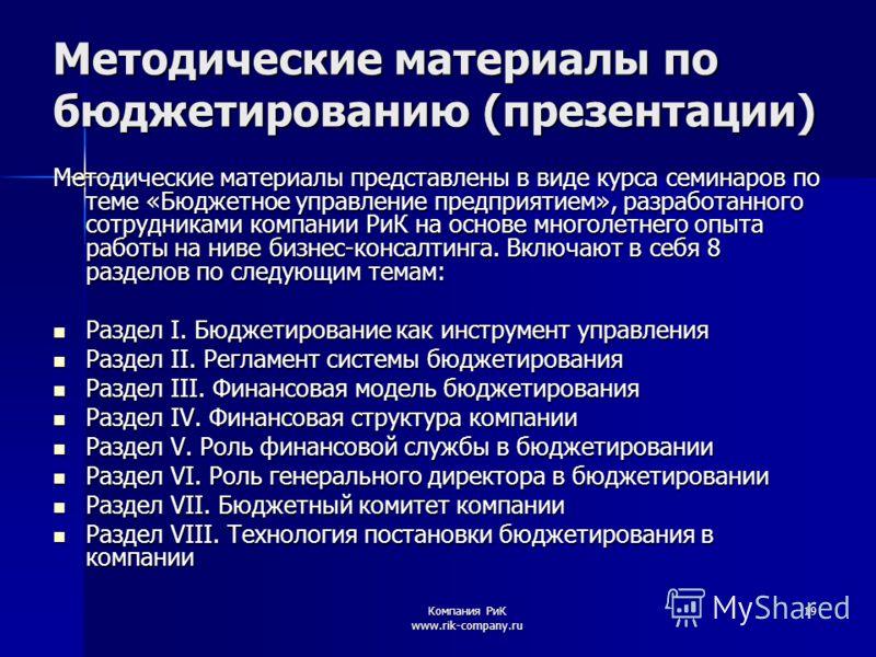 Компания РиК www.rik-company.ru 19 Методические материалы по бюджетированию (презентации) Методические материалы представлены в виде курса семинаров по теме «Бюджетное управление предприятием», разработанного сотрудниками компании РиК на основе много