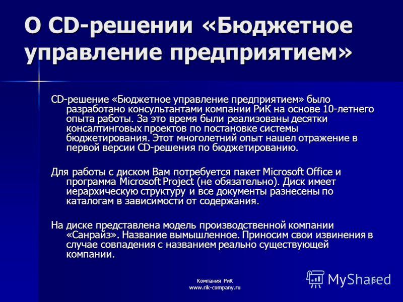 Компания РиК www.rik-company.ru 3 О CD-решении «Бюджетное управление предприятием» CD-решение «Бюджетное управление предприятием» было разработано консультантами компании РиК на основе 10-летнего опыта работы. За это время были реализованы десятки ко