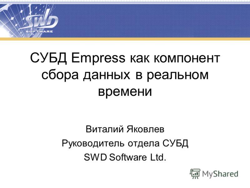 СУБД Empress как компонент сбора данных в реальном времени Виталий Яковлев Руководитель отдела СУБД SWD Software Ltd.