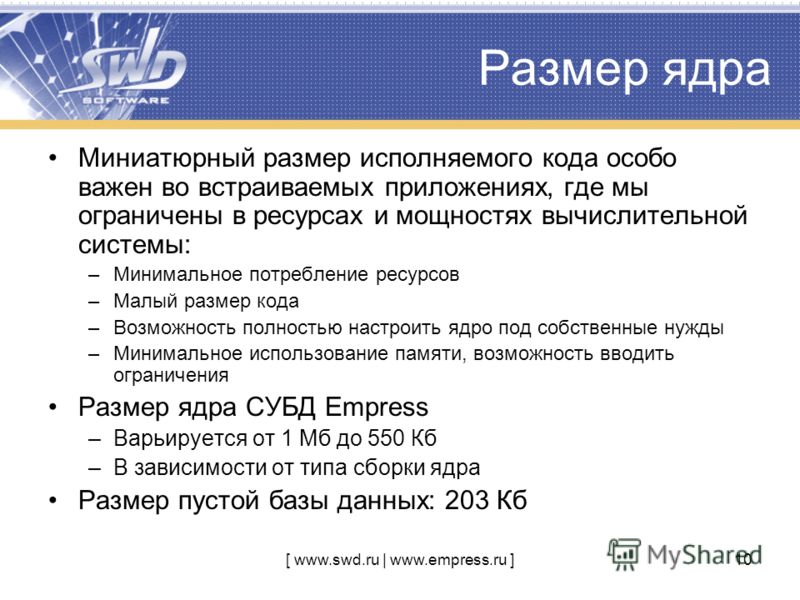 [ www.swd.ru | www.empress.ru ]10 Размер ядра Миниатюрный размер исполняемого кода особо важен во встраиваемых приложениях, где мы ограничены в ресурсах и мощностях вычислительной системы: –Минимальное потребление ресурсов –Малый размер кода –Возможн