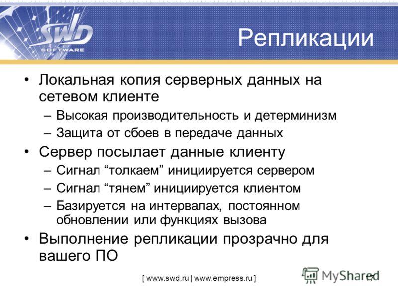 [ www.swd.ru | www.empress.ru ]17 Репликации Локальная копия серверных данных на сетевом клиенте –Высокая производительность и детерминизм –Защита от сбоев в передаче данных Сервер посылает данные клиенту –Сигнал толкаем инициируется сервером –Сигнал