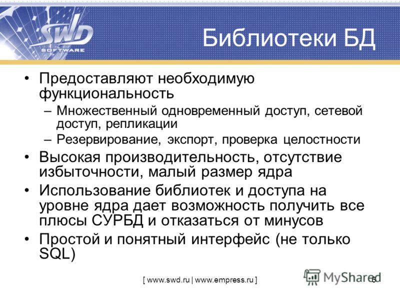 [ www.swd.ru | www.empress.ru ]6 Библиотеки БД Предоставляют необходимую функциональность –Множественный одновременный доступ, сетевой доступ, репликации –Резервирование, экспорт, проверка целостности Высокая производительность, отсутствие избыточнос