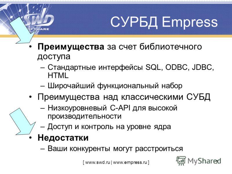 [ www.swd.ru | www.empress.ru ]7 СУРБД Empress Преимущества за счет библиотечного доступа –Стандартные интерфейсы SQL, ODBC, JDBC, HTML –Широчайший функциональный набор Преимущества над классическими СУБД –Низкоуровневый C-API для высокой производите