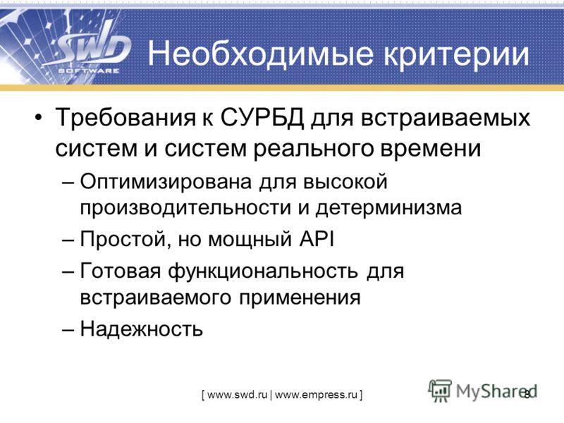 [ www.swd.ru | www.empress.ru ]8 Необходимые критерии Требования к СУРБД для встраиваемых систем и систем реального времени –Оптимизирована для высокой производительности и детерминизма –Простой, но мощный API –Готовая функциональность для встраиваем