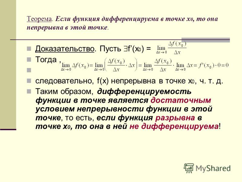 Теорема. Если функция дифференцируема в точке x 0, то она непрерывна в этой точке. Доказательство. Пусть f(x 0 ) = Тогда, следовательно, f(x) непрерывна в точке x 0, ч. т. д. Таким образом, дифференцируемость функции в точке является достаточным усло
