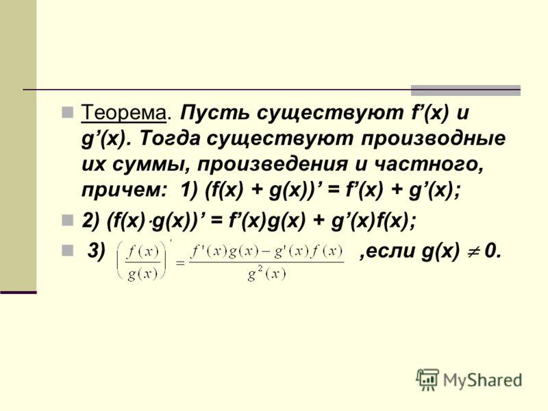 Теорема. Пусть существуют f(x) и g(x). Тогда существуют производные их суммы, произведения и частного, причем: 1) (f(x) + g(x)) = f(x) + g(x); 2) (f(x) g(x)) = f(x)g(x) + g(x)f(x); 3),если g(x) 0.