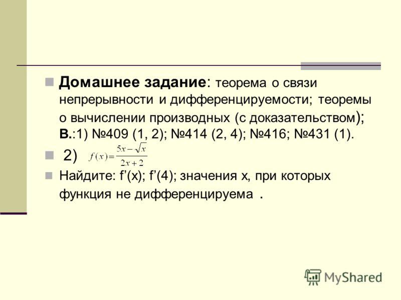 Домашнее задание: теорема о связи непрерывности и дифференцируемости; теоремы о вычислении производных (с доказательством ); В.:1) 409 (1, 2); 414 (2, 4); 416; 431 (1). 2) Найдите: f(x); f(4); значения x, при которых функция не дифференцируема.