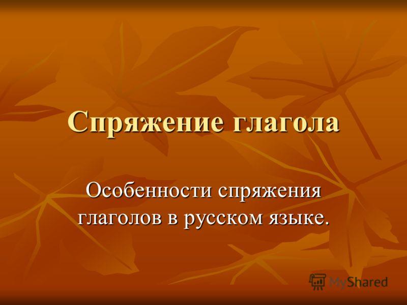 Спряжение глагола Особенности спряжения глаголов в русском языке.