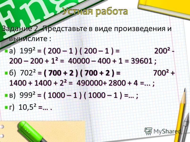 Устная работа Задание 1. Представьте в виде произведения и вычислите : а) 3², 7², 9². 3² = 3·3 = 9 ; 7² = 7·7 =…; 9² = …. б) 11², 25², 77². 11² = 11·11 = 121 ; 25² = 25·25 = … ; 77² =…. в) 103², 292², 195². 103² =…; 292² =…; 195² =….