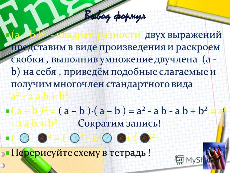 Запомните ! ( а + b )² - квадрат суммы двух выражений представим в виде произведения и раскроем скобки, выполнив умножение двучлена (а + b) на себя, приведём подобные слагаемые и получим многочлен стандартного вида а а² + 2 а b + b² ( а + b )² = ( а