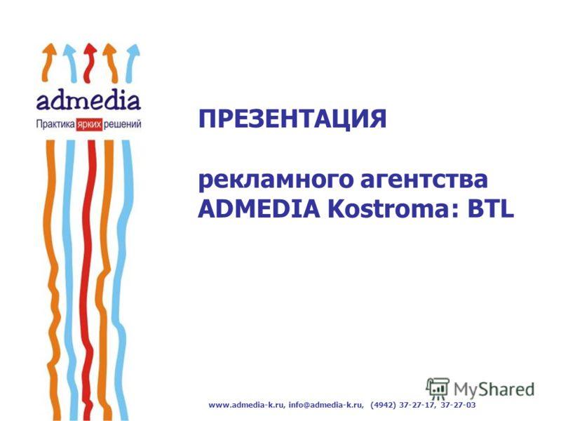 www.admedia-k.ru, info@admedia-k.ru, (4942) 37-27-17, 37-27-03 ПРЕЗЕНТАЦИЯ рекламного агентства ADMEDIA Kostroma : BTL