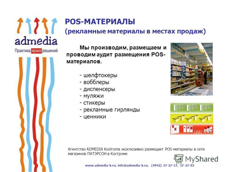 www.admedia-k.ru, info@admedia-k.ru, (4942) 37-27-17, 37-27-03 Мы производим, размещаем и проводим аудит размещения POS- материалов. - шелфтокеры - вобблеры - диспенсеры - муляжи - стикеры - рекламные гирлянды - ценники POS-МАТЕРИАЛЫ (рекламные матер