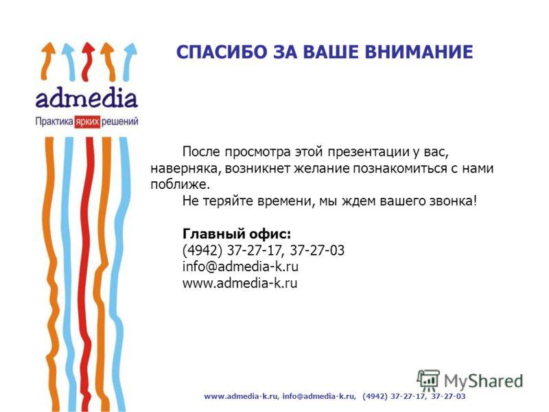 www.admedia-k.ru, info@admedia-k.ru, (4942) 37-27-17, 37-27-03 После просмотра этой презентации у вас, наверняка, возникнет желание познакомиться с нами поближе. Не теряйте времени, мы ждем вашего звонка! Главный офис: (4942) 37-27-17, 37-27-03 info@