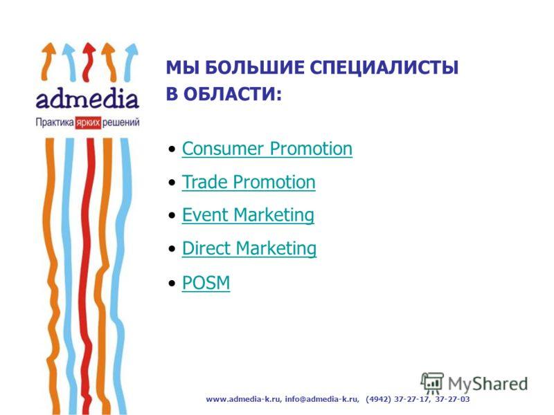 www.admedia-k.ru, info@admedia-k.ru, (4942) 37-27-17, 37-27-03 Consumer Promotion Trade Promotion Event Marketing Direct Marketing POSMPOSM МЫ БОЛЬШИЕ СПЕЦИАЛИСТЫ В ОБЛАСТИ: