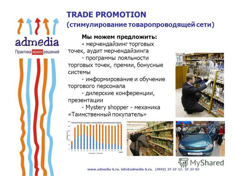 www.admedia-k.ru, info@admedia-k.ru, (4942) 37-27-17, 37-27-03 Мы можем предложить: - мерчендайзинг торговых точек, аудит мерчендайзинга - программы лояльности торговых точек, премии, бонусные системы - информирование и обучение торгового персонала -