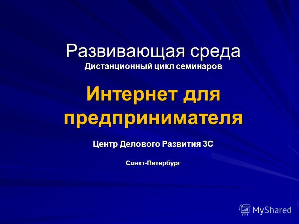 Развивающая среда Дистанционный цикл семинаров Интернет для предпринимателя Центр Делового Развития 3С Санкт-Петербург