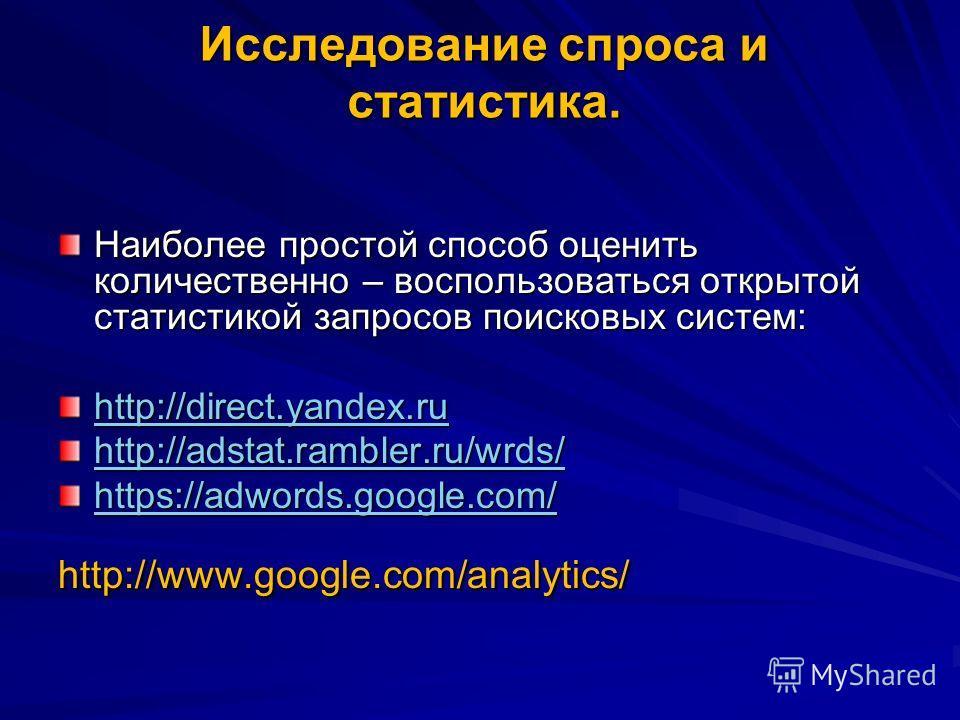 Исследование спроса и статистика. Наиболее простой способ оценить количественно – воспользоваться открытой статистикой запросов поисковых систем: http://direct.yandex.ru http://adstat.rambler.ru/wrds/ https://adwords.google.com/ http://www.google.com