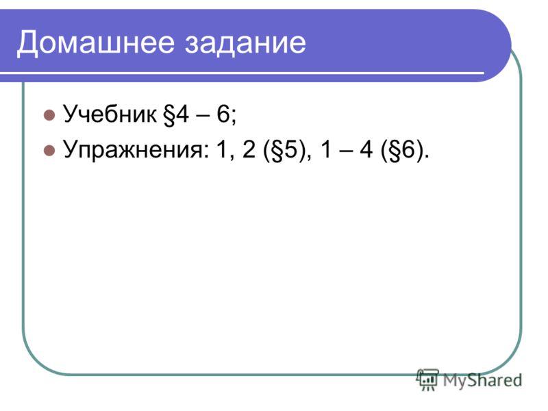 Домашнее задание Учебник §4 – 6; Упражнения: 1, 2 (§5), 1 – 4 (§6).
