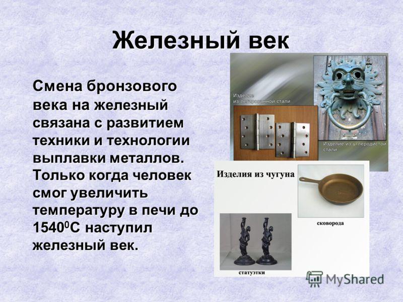 Железный век Смена бронзового века на ж елезный связана с развитием техники и технологии выплавки металлов. Только когда человек смог увеличить температуру в печи до 1540 0 С наступил железный век.
