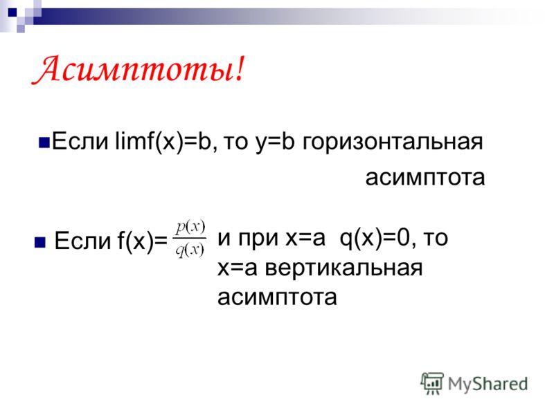Асимптоты! Если f(х)= и при х=а q(х)=0, то х=а вертикальная асимптота Если limf(х)=b, то у=b горизонтальная асимптота